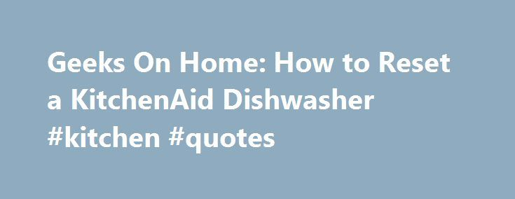 Geeks On Home: How to Reset a KitchenAid Dishwasher #kitchen #quotes http://kitchen.remmont.com/geeks-on-home-how-to-reset-a-kitchenaid-dishwasher-kitchen-quotes/  #kitchen aid dishwasher # How to Reset a KitchenAid Dishwasher How to Reset a KitchenAid Dishwasher. KitchenAid dishwashers are loaded with features, such as proscrub spray jets at the back of the bottom rack of the dishwasher that will scrub off baked-on food. The removable culinary tool racks allow you to load items that you...