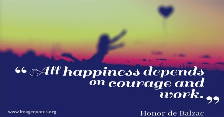 All happiness depends on courage and work