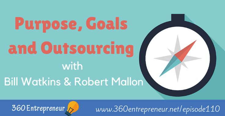 TSE 110: Purpose, Goals and Outsourcing with Bill Watkins and Robert Mallon: www.360entrepreneur.net/episode110