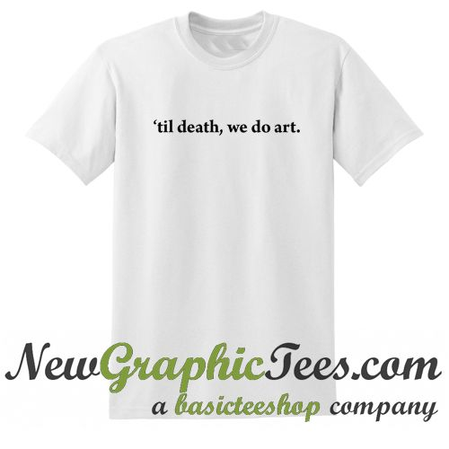 Til Death We Do Art T Shirt - newgraphictees.com