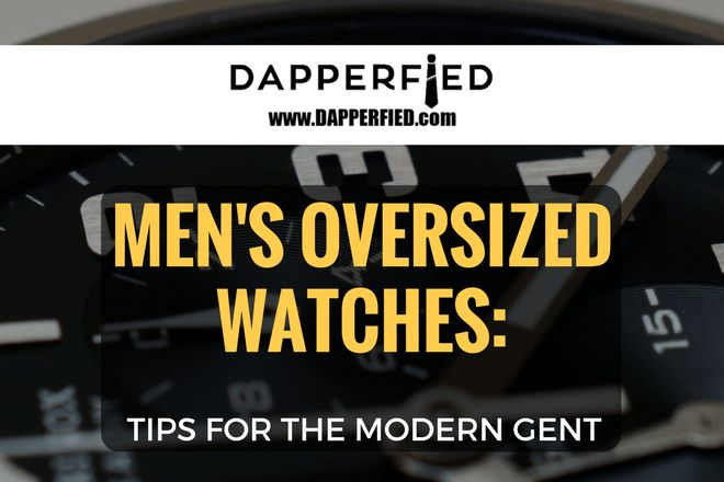 Men's Oversized Watches: Tips For The Modern Gent. - http://www.dapperfied.com/mens-oversized-watches/