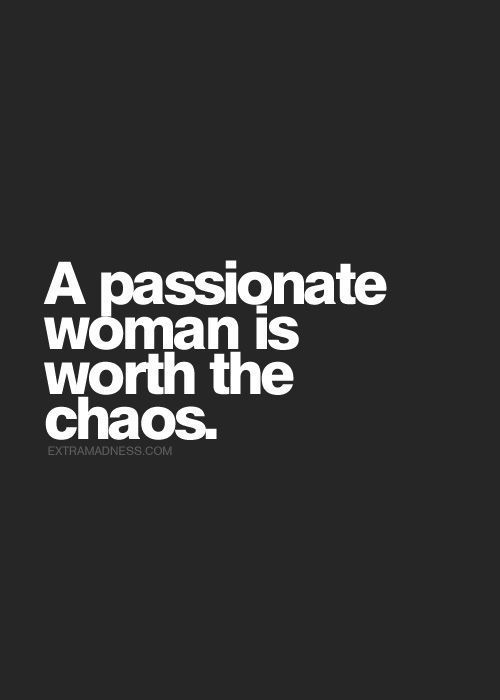 A passionate woman is worth the chaos.