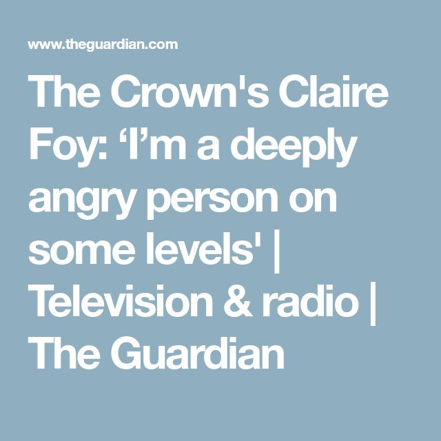 The Crown's Claire Foy: 'I'm a deeply angry person on some levels' | Television & radio | The Guardian