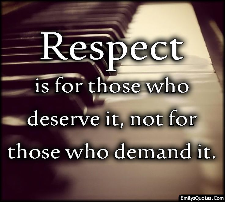 Respect is for those who deserve it, not for those who demand it