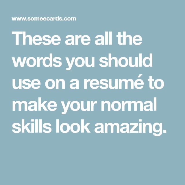 These are all the words you should use on a resumé to make your normal skills look amazing.
