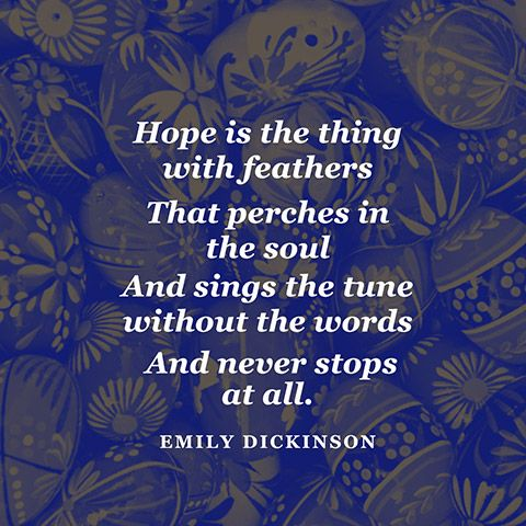 """'Hope' is the thing with feathers / That perches in the soul / And sings the tune without the words / And never stops - at all."""