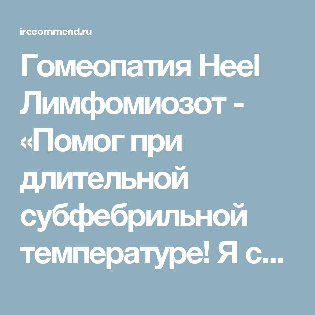 Гомеопатия Heel Лимфомиозот - «Помог при длительной субфебрильной температуре! Я счастлива и наконец-то свободна!!!»  | Отзывы покупателей