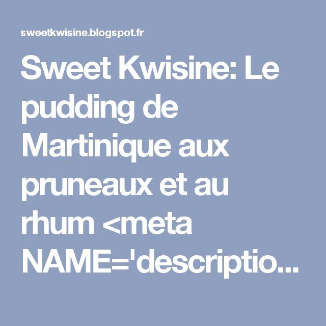 Sweet Kwisine: Le pudding de Martinique aux pruneaux et au rhum <meta NAME='description' content='blog culinaire antillais recettes faciles et gourmandes en direct de la Martinique'/> <meta NAME='content' content='sweet kwisine, cuisine antillaise, cuisine martinique, recettes, cuisine facile, cuisine végétarienne, patisserie, gateau, maigrir, bricolage, gourmandise, gourmande, regime, sveltesse,blog culinaire, chocolat, fruit de l...