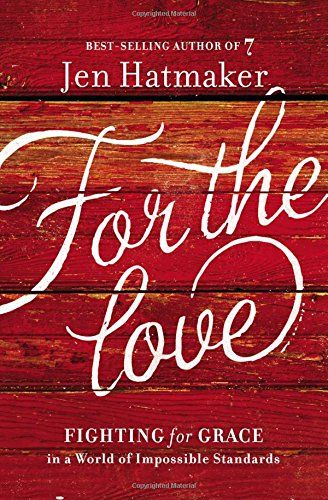 For the Love: Fighting for Grace in a World of Impossible Standards: Jen Hatmaker: 9780718031824: AmazonSmile: Books