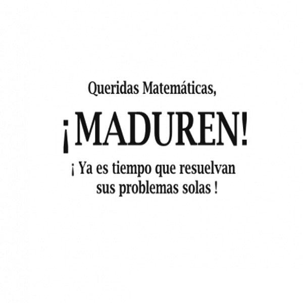Queridas matemáticas, ¡Maduren! Ya es tiempo que resuelvan sus problemas solas.