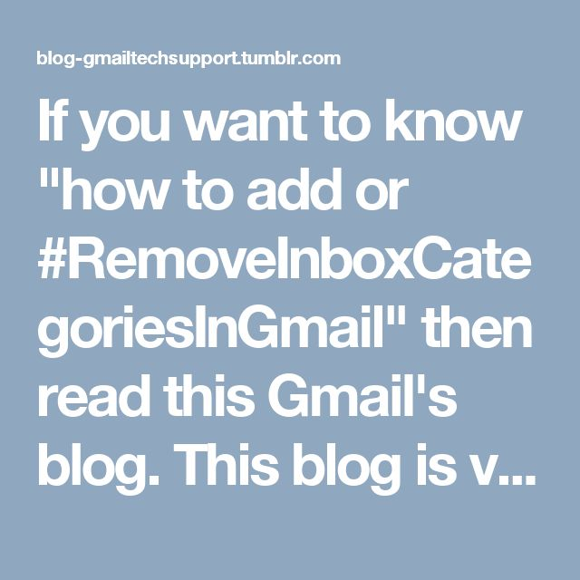 "If you want to know ""how to add or #RemoveInboxCategoriesInGmail"" then read this Gmail's blog. This blog is very useful for you. Also, for more information about inbox categories, dial #GmailTechnicalSupportNumber Australia +(61)283173468."