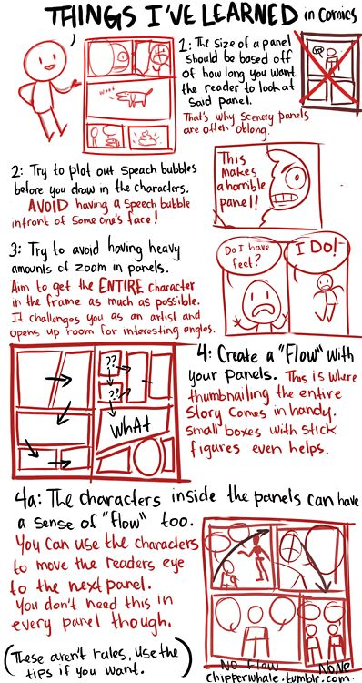"bigbigtruck:    chipperwhale:    Some things I've taught myself through out the years. I have not gone to college for art or comics, these are things I've learned by just trying to make comics by myself.     I've also learned this stuff on the fly, through reading and doing. Regarding that last one: you can also use other elements to guide the reader's eye through the page - shapes of objects, perspective on elements that ""zoom"" from top to bottom or right to left, etc."