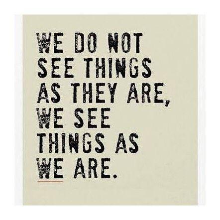 Nós não vemos as coisas como elas são, vemos as coisas como nós somos. #SoTrue