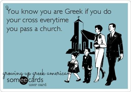 You know you are Greek if you do your cross every time you pass a church.