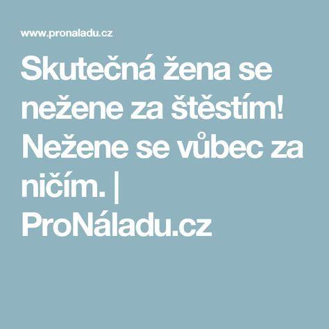 Skutečná žena se nežene za štěstím! Nežene se vůbec za ničím.   ProNáladu.cz
