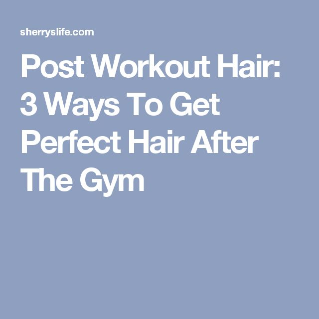 Post Workout Hair: 3 Ways To Get Perfect Hair After The Gym
