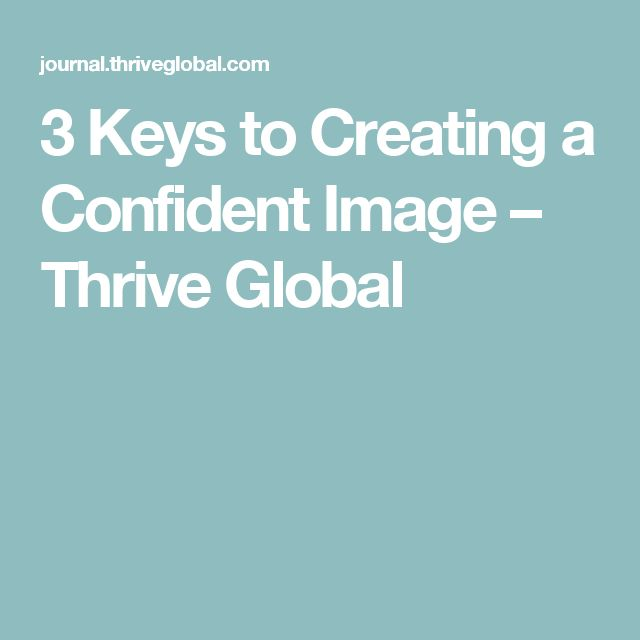 3 Keys to Creating a Confident Image – Thrive Global
