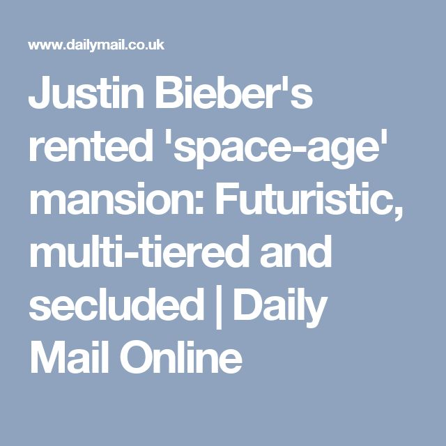 Justin Bieber's rented 'space-age' mansion: Futuristic, multi-tiered and secluded | Daily Mail Online