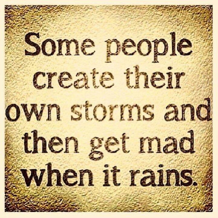 Toxic people...be gone. Some people create their own storms and then get mad when it rains.
