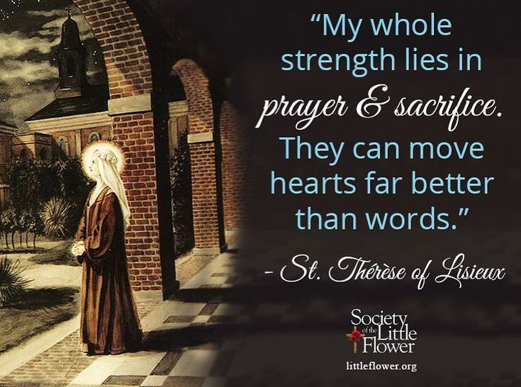 Quote: My whole strength lies in prayer and sacrifice. They can move hearts better than words. - Story of a Soul Manuscript C Reflection: Written in Manuscript C of Story of a Soul St. Therese expresses her reliance on prayer and sacrifice this helps explains her little way. In her writing St. Therese was talking about the struggles of being a prioress for the novices. She was responsible for the formation of these new sisters. Therese expressed the challenges of this role and her doubts…