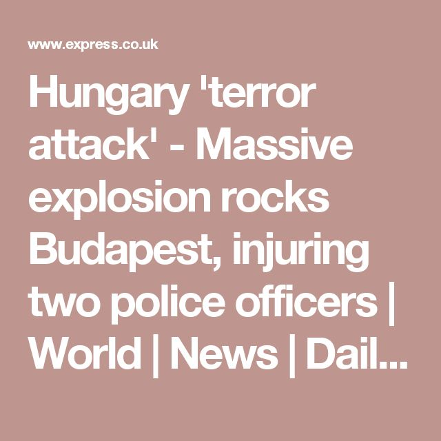 Hungary 'terror attack' - Massive explosion rocks Budapest, injuring two police officers | World | News | Daily Express
