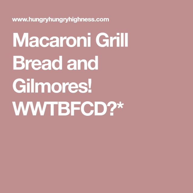 Macaroni Grill Bread and Gilmores! WWTBFCD?*
