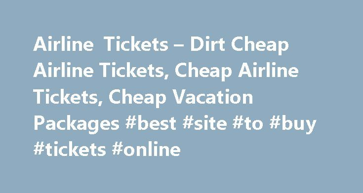 Airline Tickets – Dirt Cheap Airline Tickets, Cheap Airline Tickets, Cheap Vacation Packages #best #site #to #buy #tickets #online http://tickets.remmont.com/airline-tickets-dirt-cheap-airline-tickets-cheap-airline-tickets-cheap-vacation-packages-best-site-to-buy-tickets-online/  Airline Tickets DIRT CHEAP AIRLINE TICKETS Dirt Cheap Airline Tickets Airlines work with consolidators to help fill up unsold airline seat inventory . which may otherwise go empty and generate (...Read More)