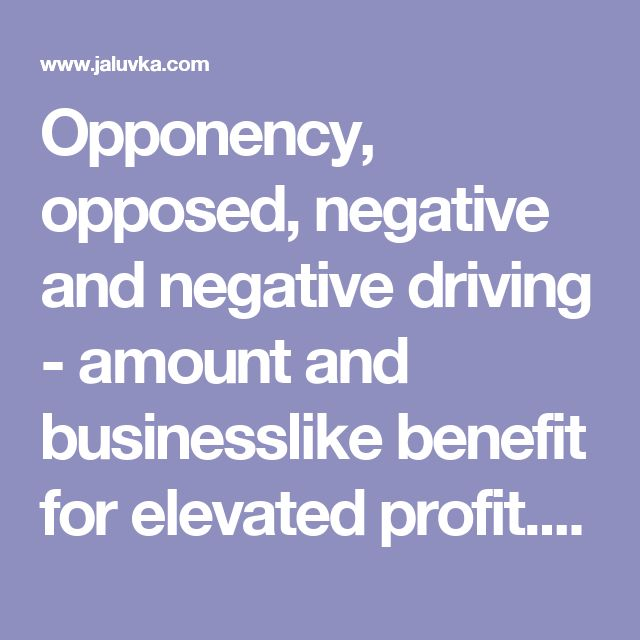 Opponency, opposed, negative and negative driving - amount and businesslike benefit for elevated profit. Offer to opponency. http://www.jaluvka.com/negative-and-opponency.htm