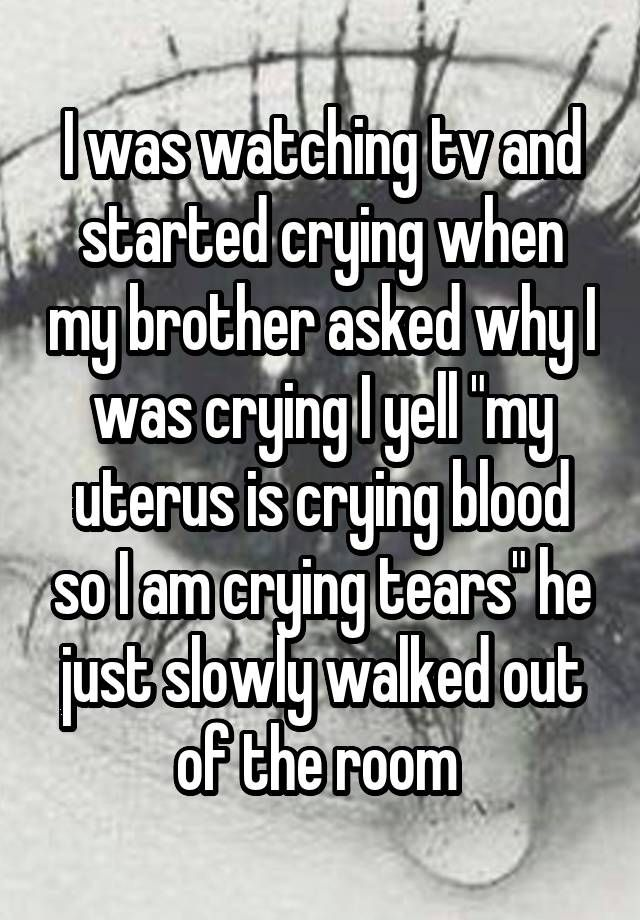 """I was watching tv and started crying when my brother asked why I was crying I yell """"my uterus is crying blood so I am crying tears"""" he just slowly walked out of the room"""