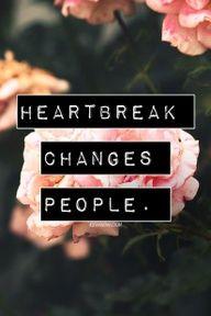Heartbreak changes people. Truth.