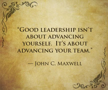 """""""Good leadership isn't about advancing yourself. It's about advancing your team."""" — John C. Maxwell"""