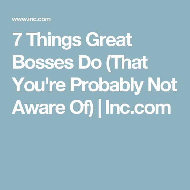 7 Things Great Bosses Do (That You're Probably Not Aware Of) | Inc.com