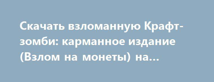Скачать взломанную Крафт-зомби: карманное издание (Взлом на монеты) на Андроид http://modz-apk.ru/adventure/458-skachat-vzlomannuyu-kraft-zombi-karmannoe-izdanie-vzlom-na-monety-na-android.html