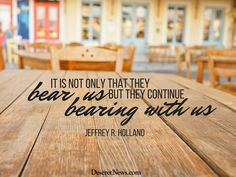 """Elder Jeffrey R. Holland: """"It is not only that they bear us but they continue bearing with us"""" #lds #ldsconf #quotes"""