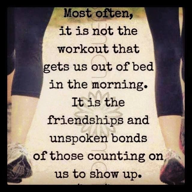Most often, it is not the workout that gets us out of bed in the morning. It is the friendships and unspoken bonds of those counting on us to show up.