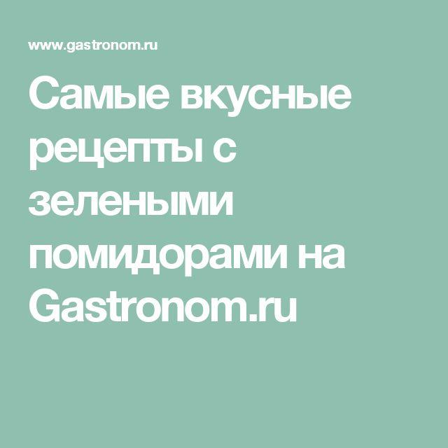 Самые вкусные рецепты с зелеными помидорами на Gastronom.ru