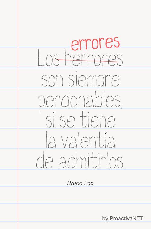 Los errores son siempre perdonables si se tiene la valentía de admitirlos. Bruce Lee