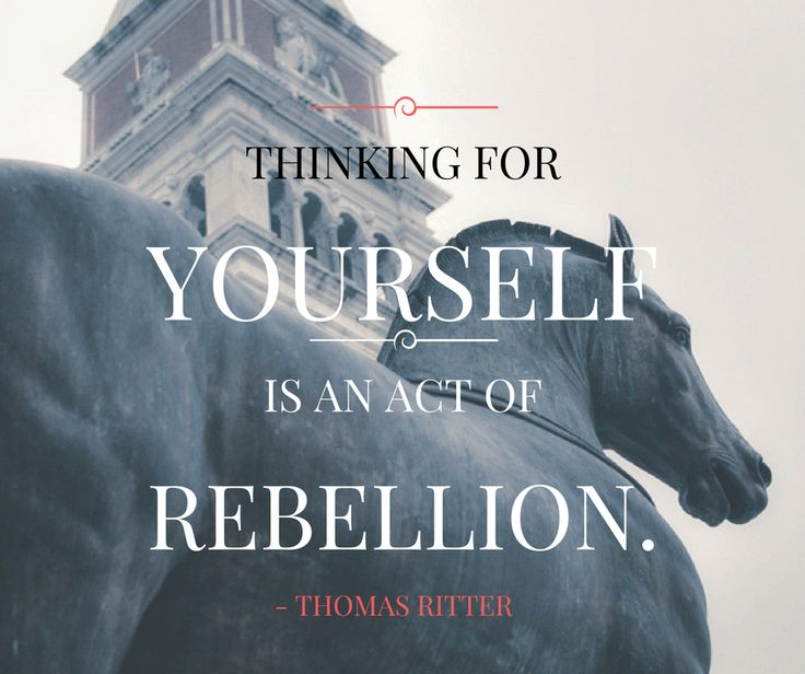 """Thinking for yourself is an act of rebellion."" - Thomas Ritter www.artisticdressage.com"