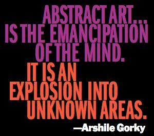 """""""Abstract art... is the emancipation of the mind. It is an explosion into unknown areas."""" Arshile Gorky."""
