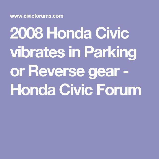 2008 Honda Civic vibrates in Parking or Reverse gear - Honda Civic Forum