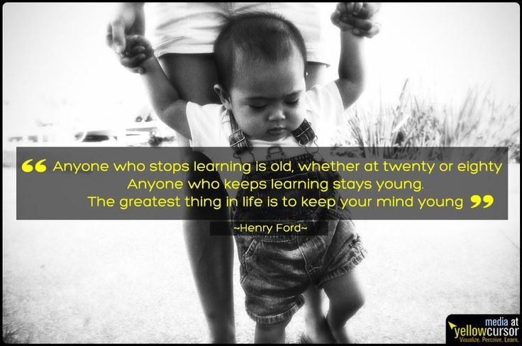 """""""Anyone who stops learning is old, whether at twenty or eighty. Anyone who keeps learning stays young. The greatest thing in life is to keep your mind young."""" - Henry Ford"""