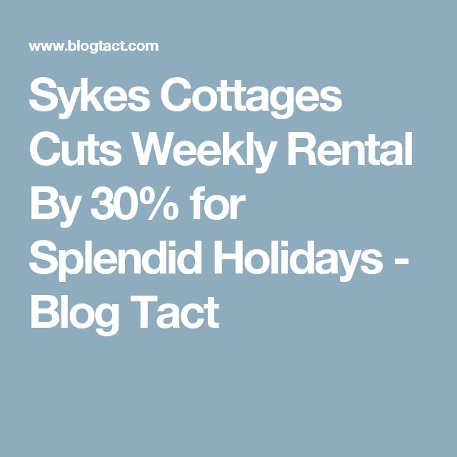 Sykes Cottages Cuts Weekly Rental By 30% for Splendid Holidays - Blog Tact