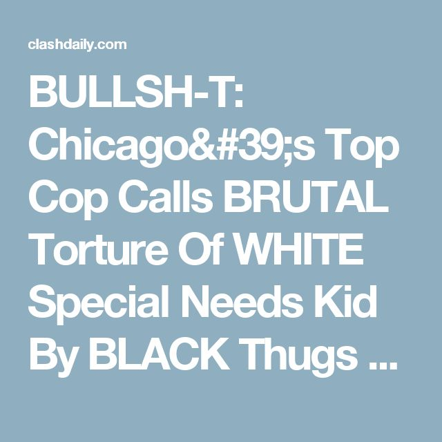 """BULLSH-T: Chicago's Top Cop Calls BRUTAL Torture Of WHITE Special Needs Kid By BLACK Thugs """"A Prank"""" ⋆ Doug Giles ⋆ #ClashDaily"""