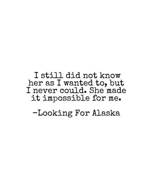 Deze quote is toepasbaar op het verhaal omdat het gaat over Miles die gedurende het hele verhaal probeert om Alaska te begrijpen. Alaska is een heel wisselvallig meisje, het ene moment is ze heel vrolijk en het ander moment is ze kwaad en denkt ze dat ze alles fout doet in haar leven. Deze wisselvalligheid is afkomstig van haar traumatische ervaring van toen ze nog een klein meisje was. Het is hierdoor moeilijk om haar te begrijpen omdat ze niet graag over haar verleden praat.