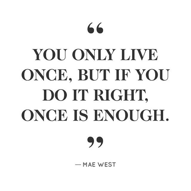 """""""You only live once, but if you do it right, once is enough."""" -Mae West"""