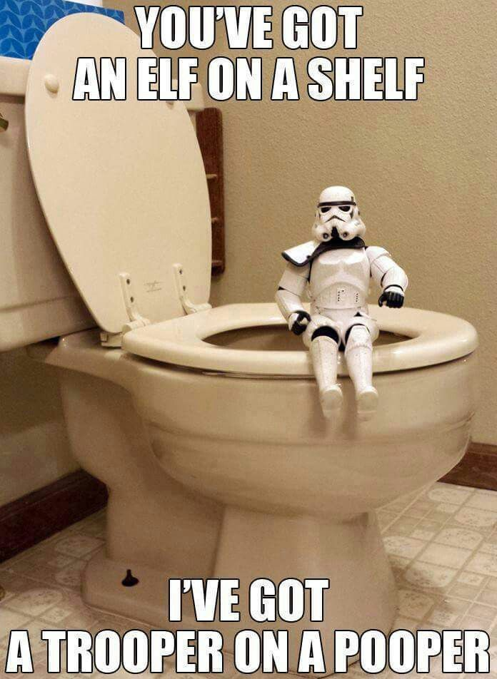 You've got an elf on the shelf.  I've got a trooper on a pooper. Star Wars humor.