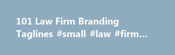 101 Law Firm Branding Taglines #small #law #firm #marketing http://stock.nef2.com/101-law-firm-branding-taglines-small-law-firm-marketing/  # 101 Law Firm Branding Taglines Taglines as branding devices have been a subject of interest for some time now. Jeanine Magsitza compiled a list of 100 law firm taglines in 2002; Nathan Burke analysed AmLaw 200 firm's use of taglines on their websites in 2005; and a few months ago, Carolyn Elefant advised on how to write a good tagline . Curious to see…
