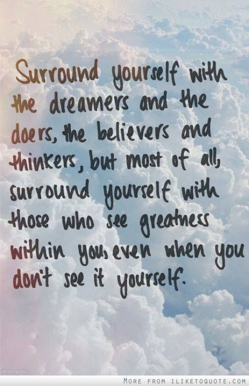 surround yourself with the dreamers and the doers, the believers and thinkers, but most of all, surround yourself with those who see greatness within you, even when you don't see it yourself.