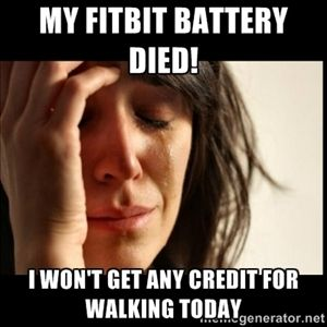 My Fitbit battery died! I won't get any credit for walking today | First world Problems II