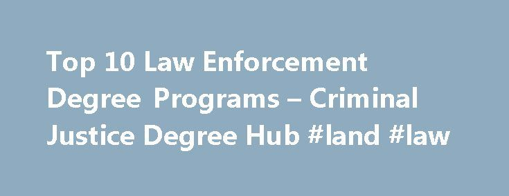Top 10 Law Enforcement Degree Programs – Criminal Justice Degree Hub #land #law http://laws.nef2.com/2017/05/04/top-10-law-enforcement-degree-programs-criminal-justice-degree-hub-land-law/  #law enforcement colleges # As long as there is crime, there will be a need for those with a criminal justice degree. That s just a fact. Criminal justice degrees will always be in demand and there are plenty of jobs within the system. You will be able to take courses in criminal psychology, sociology…